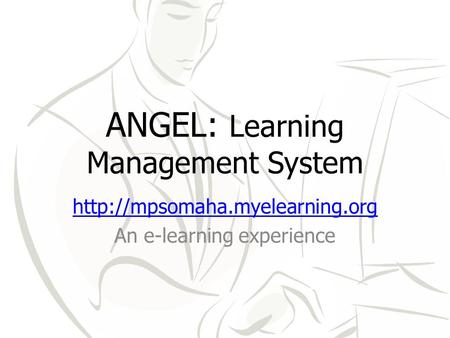 ANGEL: Learning Management System  An e-learning experience.