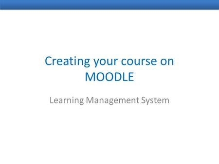 Creating your course on MOODLE Learning Management System.