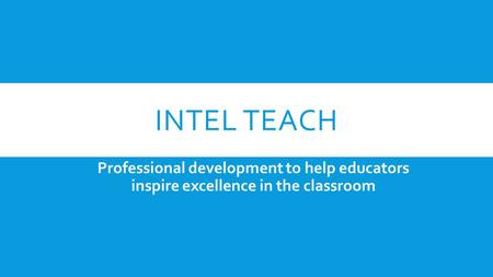 INTEL TEACH Professional development to help educators inspire excellence in the classroom.
