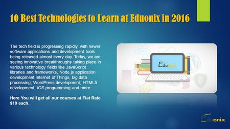 10 Best Technologies to Learn at Eduonix in 2016 The tech field is progressing rapidly, with newer software applications and development tools being released.