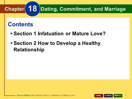 Glencoe Making Life Choices Section 1 Infatuation or Mature Love? Chapter 18 Dating, Commitment, and Marriage 1 << BACK NEXT >> HOME Chapter Dating, Commitment,