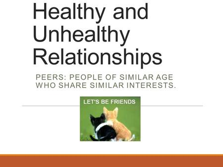 Healthy and Unhealthy Relationships PEERS: PEOPLE OF SIMILAR AGE WHO SHARE SIMILAR INTERESTS.