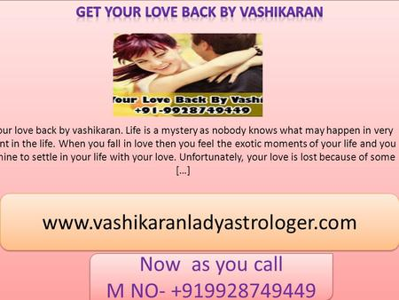 Get your love back by vashikaran. Life is a mystery as nobody knows what may happen in very moment in the life. When you fall in love then you feel the.