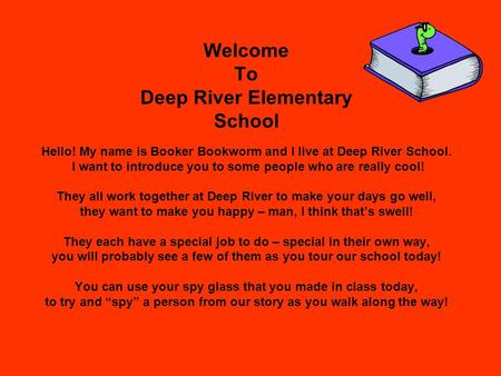 Welcome To Deep River Elementary School Hello! My name is Booker Bookworm and I live at Deep River School. I want to introduce you to some people who are.
