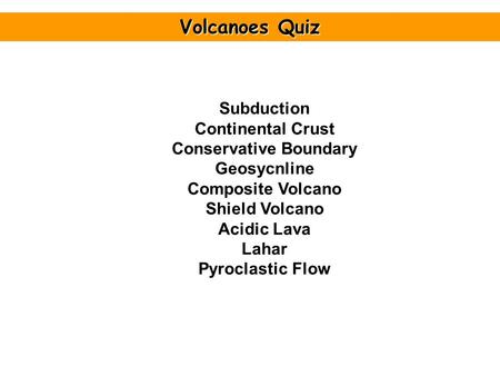 Subduction Continental Crust Conservative Boundary Geosycnline Composite Volcano Shield Volcano Acidic Lava Lahar Pyroclastic Flow Volcanoes Quiz.