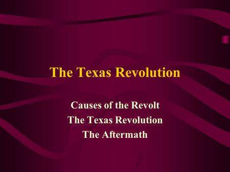 The Texas Revolution Causes of the Revolt The Texas Revolution The Aftermath.