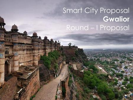 "Smart City Proposal Gwalior Round – I Proposal. ""Comprehensively transform Gwalior through promotion of heritage and cultural assets, to create new economic."