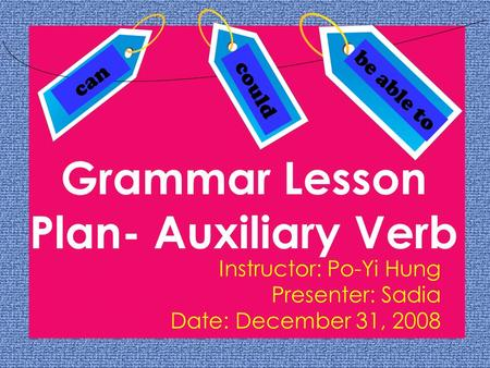 Grammar Lesson Plan- Auxiliary Verb Instructor: Po-Yi Hung Presenter: Sadia Date: December 31, 2008 can could be able to.