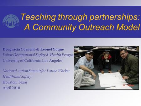 Teaching through partnerships: A Community Outreach Model Deogracia Cornelio & Leonel Yoque Labor Occupational Safety & Health Program University of California,