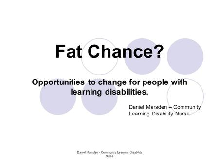 Daniel Marsden - Community Learning Disability Nurse Fat Chance? Opportunities to change for people with learning disabilities. Daniel Marsden – Community.