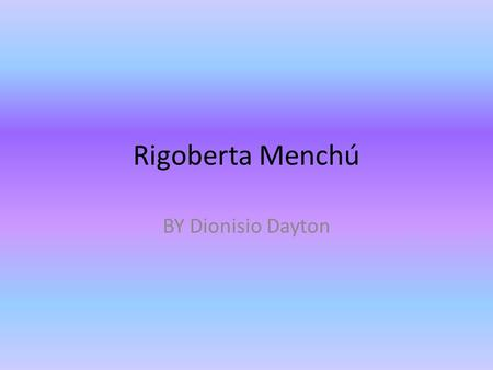 Rigoberta Menchú BY Dionisio Dayton. Birth January 9,1959 Rigoberta Menchú was born January 9, 1959. She was raised by her parents in the Quiche branch.