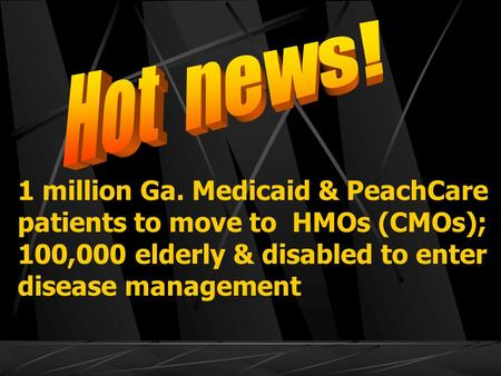 1 million Ga. Medicaid & PeachCare patients to move to HMOs (CMOs); 100,000 elderly & disabled to enter disease management.