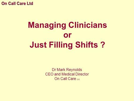 Managing Clinicians or Just Filling Shifts ? Dr Mark Reynolds CEO and Medical Director On Call Care Ltd.