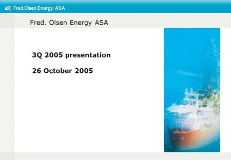 Fred. Olsen Energy ASA 3Q 2005 presentation 26 October 2005.