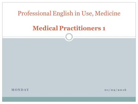 MONDAY 01/02/2016 Professional English in Use, Medicine Medical Practitioners 1.