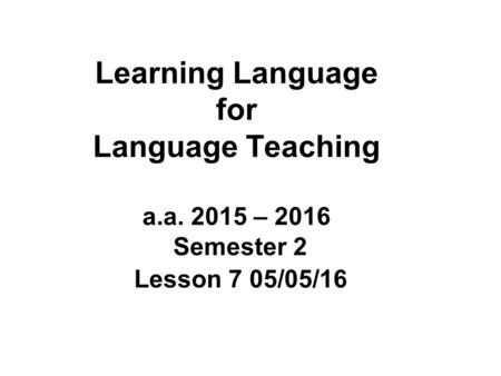 Learning Language for Language Teaching a.a. 2015 – 2016 Semester 2 Lesson 7 05/05/16.