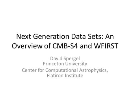 Next Generation Data Sets: An Overview of CMB-S4 and WFIRST David Spergel Princeton University Center for Computational Astrophysics, Flatiron Institute.