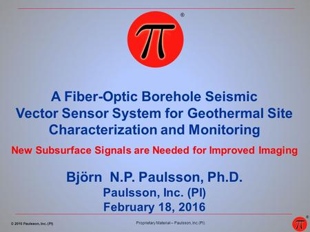 © 2016 Paulsson, Inc. (PI) Proprietary Material – Paulsson, Inc (PI). ® A Fiber-Optic Borehole Seismic Vector Sensor System for Geothermal Site Characterization.