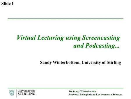 Dr Sandy Winterbottom School of Biological and Environmental Sciences Slide 1 Virtual Lecturing using Screencasting and Podcasting... Sandy Winterbottom,