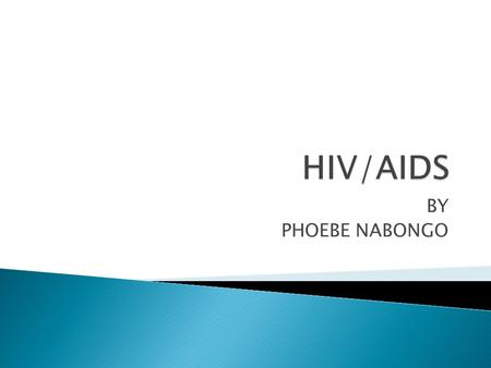BY PHOEBE NABONGO. By the end of the session participants should know:  What HIV/AIDS is  How HIV affects the human body  The of Modes of transmission.