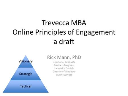 Trevecca MBA Online Principles of Engagement a draft Rick Mann, PhD Director of Graduate Business Programs Lametrius Daniels Director of Graduate Business.