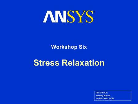 Stress Relaxation Workshop Six REFERENCE: Training Manual Implicit Creep (4-32)