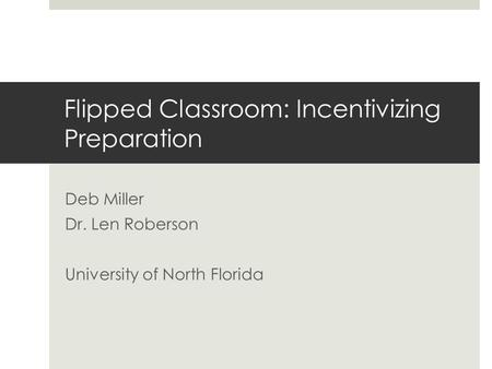 Flipped Classroom: Incentivizing Preparation Deb Miller Dr. Len Roberson University of North Florida.