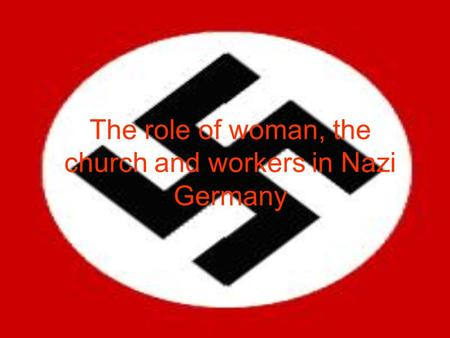 The role of woman, the church and workers in Nazi Germany.