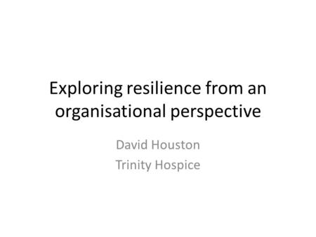Exploring resilience from an organisational perspective David Houston Trinity Hospice.