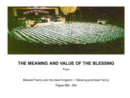 THE MEANING AND VALUE OF THE BLESSING From Blessed Family and the Ideal Kingdom I / Blessing and Ideal Family Pages 386 - 394.
