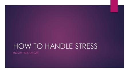 HOW TO HANDLE STRESS HEALTH – MR. TAYLOR. HOW TO HANDLE STRESS  First, ___________ stress:  Stress symptoms include mental, social, and physical manifestations.