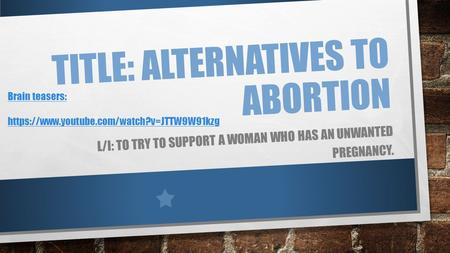 TITLE: ALTERNATIVES TO ABORTION L/I: TO TRY TO SUPPORT A WOMAN WHO HAS AN UNWANTED PREGNANCY. Brain teasers: https://www.youtube.com/watch?v=JTTW9W91kzg.