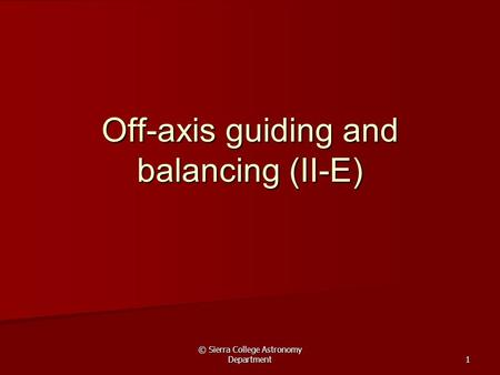 © Sierra College Astronomy Department 1 Off-axis guiding and balancing (II-E)
