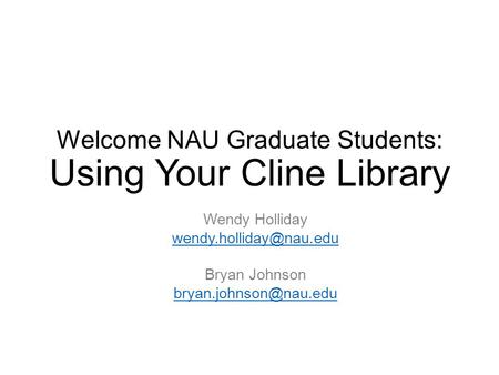 Welcome NAU Graduate Students: Using Your Cline Library Wendy Holliday Bryan Johnson