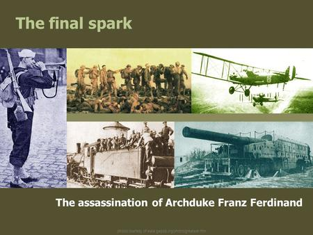 Photos courtesy of www.gwpda.org/photos/greatwar.htm The final spark The assassination of Archduke Franz Ferdinand.