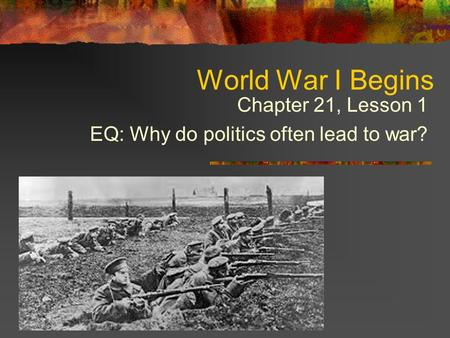 World War I Begins Chapter 21, Lesson 1 EQ: Why do politics often lead to war?
