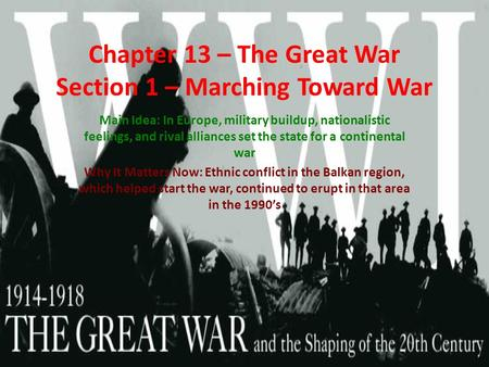 Chapter 13 – The Great War Section 1 – Marching Toward War Main Idea: In Europe, military buildup, nationalistic feelings, and rival alliances set the.