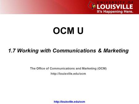 The Office of Communications and Marketing (OCM)  OCM U 1.7 Working with Communications & Marketing.