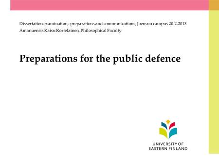Preparations for the public defence Dissertation examination,: preparations and communications, Joensuu campus 20.2.2013 Amanuensis Kaisu Kortelainen,