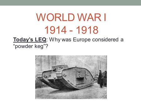 "WORLD WAR I 1914 - 1918 Today's LEQ: Why was Europe considered a ""powder keg""?"