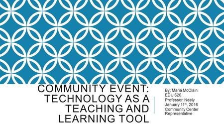 COMMUNITY EVENT: TECHNOLOGY AS A TEACHING AND LEARNING TOOL By: Maria McClain EDU 620 Professor: Neely January 11 th, 2016 Community Center Representative.