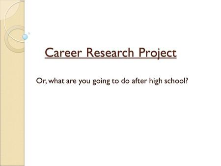 Career Research Project Or, what are you going to do after high school?