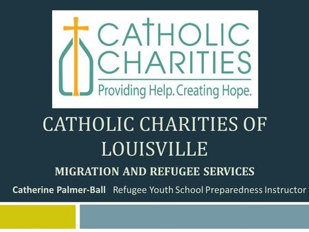 CATHOLIC CHARITIES OF LOUISVILLE MIGRATION AND REFUGEE SERVICES Catherine Palmer-Ball Refugee Youth School Preparedness Instructor.