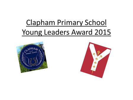 Clapham Primary School Young Leaders Award 2015. Introduction The children took part in an elastic band and cup game, which required great levels of communication.