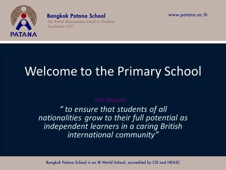 "Bangkok Patana School Master Presentation Welcome to the Primary School Our Mission … "" to ensure that students of all nationalities grow to their full."