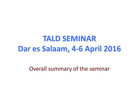 TALD SEMINAR Dar es Salaam, 4-6 April 2016 Overall summary of the seminar.