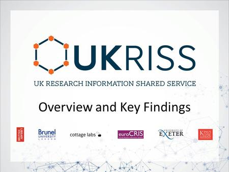 Overview and Key Findings. UKRISS Project 2 Duration 22 months: March 2012 – December 2013 Funding JISC – Research Information Management Programme Structure.