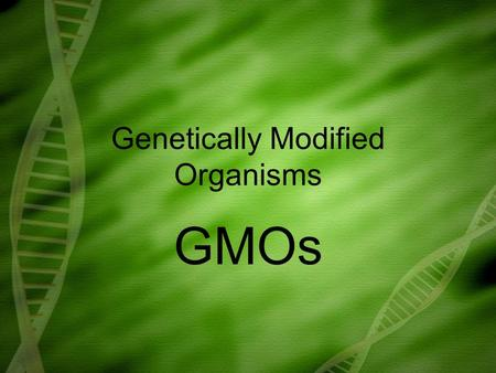 Genetically Modified Organisms GMOs. Technologies that alter the genetic make-up of living organisms such as animals, plants and bacteria. Altering the.