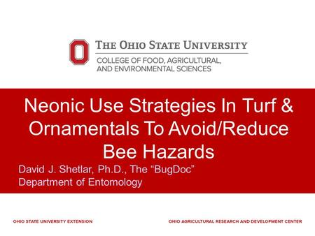 "Neonic Use Strategies In Turf & Ornamentals To Avoid/Reduce Bee Hazards David J. Shetlar, Ph.D., The ""BugDoc"" Department of Entomology."