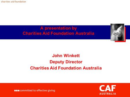 A presentation by Charities Aid Foundation Australia John Winkett Deputy Director Charities Aid Foundation Australia.